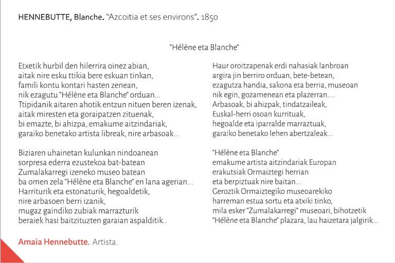 """""""Hélène eta Blanche""""Etxetik hurbil den hilerrira oinez abian,aitak nire esku ttikia bere eskuan tinkan, famili kontu kontari hasten zenean,nik ezagutu """"Hélène eta Blanche"""" orduan...Ttipidanik aitaren ahotik entzun nituen beren izenak,aitak miresten eta goraipatzen zituenak,bi emazte, bi ahizpa, emakume aitzindariak,garaiko benetako artista libreak, nire arbasoak...Biziaren uhainetan kulunkan nindoaneansorpresa ederra ezustekoa bat-bateanZumalakarregi izeneko museo bateanba omen zela """"Hélène eta Blanche"""" en lana agerian...Harriturik eta estonaturik, hegoaldetik,nire arbasoen berri izanik,mugaz gaindiko zubiak marrazturikberaiek hasi baitzituzten garaian aspalditik...Haur oroitzapenak erdi nahasiak lanbroanargira jin berriro orduan, bete-betean,ezagutza handia, sakona eta berria, museoannik egin, gozamenean eta plazerran....Arbasoak, bi ahizpak, tindatzaileak,Euskal-herri osoan kurrituak,hegoalde eta iparralde marraztuak,garaiko benetako lehen abertzaleak...""""Hélène eta Blanche"""" emakume artista aitzindariak Europanerakutsiak Ormaiztegi herrianeta berpiztuak nire baitan...Geroztik Ormaiztegiko museoarekiko harreman estua sortu eta atxiki tinko,mila esker """"Zumalakarregi"""" museoari, bihotzetik""""Hélène eta Blanche"""" plazara, lau haizetara jalgirik...Amaia HENNEBUTTE. Artista. Itsasu. Lapurdi."""